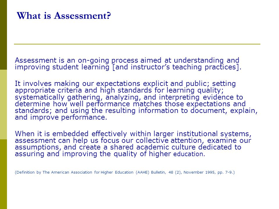 What is Assessment Assessment is an on-going process aimed at understanding and improving student learning [and instructor's teaching practices].